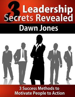 Three Leadership Secrets Revealed:3-Success Methods to Motivate People to Action