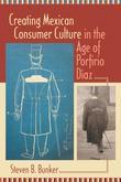 Creating Mexican Consumer Culture in the Age of Porfirio Díaz