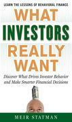 What Investors Really Want: Know What Drives Investor Behavior and Make Smarter Financial Decisions: Know What Drives Investor Behavior and Make Smart