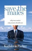 Save the Males: Why Men MatterWhy Women Should Care