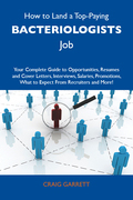 How to Land a Top-Paying Bacteriologists Job: Your Complete Guide to Opportunities, Resumes and Cover Letters, Interviews, Salaries, Promotions, What