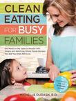 Clean Eating for Busy Families: Get Meals on the Table in Minutes with Simple and Satisfying Whole-Foods Recipes You and Your Kids W