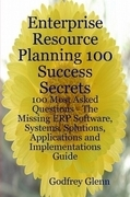 Enterprise Resource Planning 100 Success Secrets - 100 Most Asked Questions: The Missing ERP Software, Systems, Solutions, Applications and Implementa