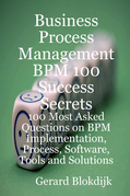 Business Process Management BPM 100 Success Secrets, 100 Most Asked Questions on BPM Implementation, Process, Software, Tools and Solutions