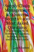 Supply Chain Management 100 Success Secrets - 100 Most Asked Questions: The Missing SCM Software, Logistics, Solution, System and Process Guide