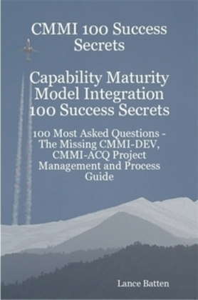 CMMI 100 Success Secrets Capability Maturity Model Integration 100 Success Secrets - 100 Most Asked Questions: The Missing CMMI-DEV, CMMI-ACQ Project