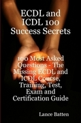 ECDL and ICDL 100 Success Secrets - 100 Most Asked Questions: The Missing ECDL and ICDL Course, Training, Test, Exam and Certification Guide