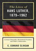 The Lives of Hans Luther, 1879 - 1962: German Chancellor, Reichsbank President, and Hitler's Ambassador