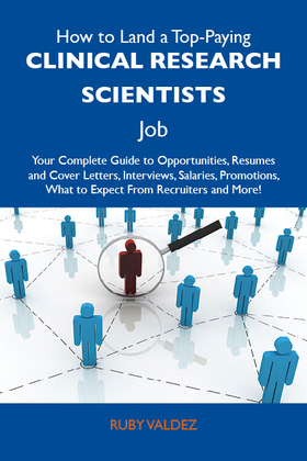 How to Land a Top-Paying Clinical research scientists Job: Your Complete Guide to Opportunities, Resumes and Cover Letters, Interviews, Salaries, Prom