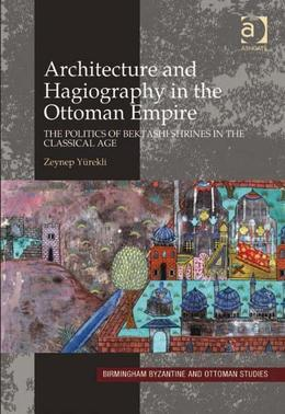 Architecture and Hagiography in the Ottoman Empire: The Politics of Bektashi Shrines in the Classical Age