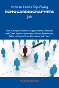 How to Land a Top-Paying Echocardiographers Job: Your Complete Guide to Opportunities, Resumes and Cover Letters, Interviews, Salaries, Promotions, Wh