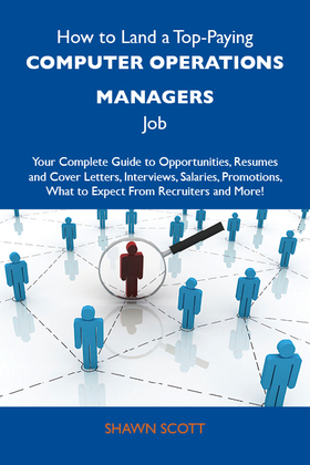 How to Land a Top-Paying Computer operations managers Job: Your Complete Guide to Opportunities, Resumes and Cover Letters, Interviews, Salaries, Prom