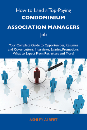 How to Land a Top-Paying Condominium association managers Job: Your Complete Guide to Opportunities, Resumes and Cover Letters, Interviews, Salaries,