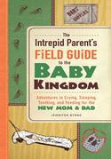 The Intrepid Parent's Field Guide to the Baby Kingdom: Adventures in Crying, Sleeping, Teething, and Feeding for the New Mom and Dad