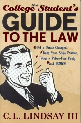 The College Student's Guide to the Law: Get a Grade Changed, Keep Your Stuff Private, Throw a Police-Free Party, and More!