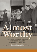 Almost Worthy: The Poor, Paupers, and the Science of Charity in America, 1877-1917