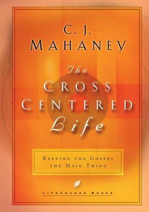 The Cross-Centered Life: Keeping the Gospel the Main Thing
