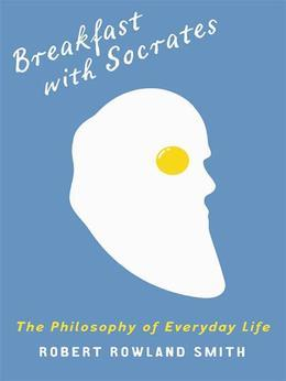 Breakfast With Socrates: The philosophy of everyday life