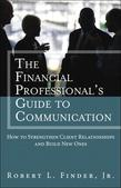 Financial Professionals Guide to Communication, The: How to Strengthen Client Relationships and Build New Ones