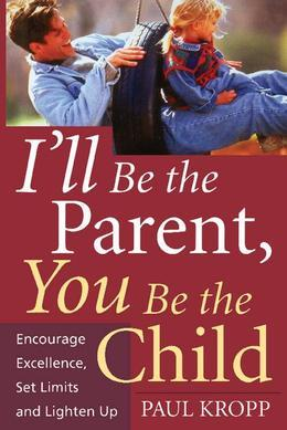 I'll Be The Parent, You Be The Child: Encourage Excellence, Set Limits, And Lighten Up