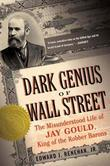 Dark Genius of Wall Street: The Misunderstood Life of Jay Gould, King of the Robber Barons