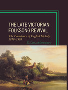 The Late Victorian Folksong Revival: The Persistence of English Melody, 1878-1903