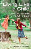 Living Like a Child: Learn, Live, and Teach Creatively