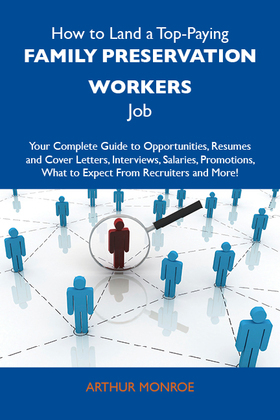 How to Land a Top-Paying Family preservation workers Job: Your Complete Guide to Opportunities, Resumes and Cover Letters, Interviews, Salaries, Promo