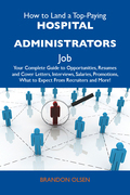 How to Land a Top-Paying Hospital administrators Job: Your Complete Guide to Opportunities, Resumes and Cover Letters, Interviews, Salaries, Promotion