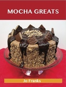 Mocha Greats: Delicious Mocha Recipes, The Top 86 Mocha Recipes