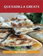 Quesadilla Greats: Delicious Quesadilla Recipes, The Top 70 Quesadilla Recipes