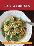 Pasta Greats: Delicious Pasta Recipes, The Top 100 Pasta Recipes