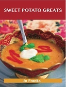 Sweet Potato Greats: Delicious Sweet Potato Recipes, The Top 79 Sweet Potato Recipes