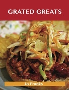 Grated Greats: Delicious Grated Recipes, The Top 100 Grated Recipes