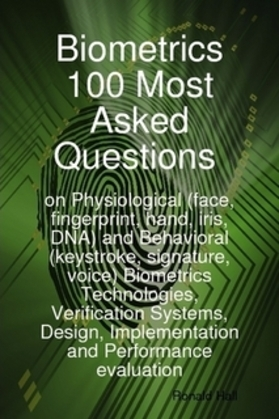 Biometrics 100 Most asked Questions on Physiological (face, fingerprint, hand, iris, DNA) and Behavioral (keystroke, signature, voice) Biometrics Tech