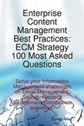 Enterprise Content Management Best Practices: ECM Strategy 100 Most Asked Questions - Solve your Information Management challenges on Email Management