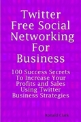 Twitter: Free Social Networking For Business - 100 Success Secrets To Increase Your Profits and Sales Using Twitter Business Strategies