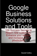 Google Business Solutions and Tools: 100 Success Secrets to Reach new customers, Enhance your website and Increase your productivity