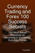 Currency Trading and Forex 100 Success Secrets - 100 Most Asked Questions on becoming a Successful Currency Trader