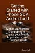 Getting Started with iPhone SDK, Android and others: Mobile Application Development - Create your Mobile Applications Best Practices Guide
