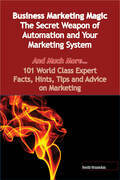 Business Marketing Magic - The Secret Weapon of Automation and Your Marketing System - And Much More - 101 World Class Expert Facts, Hints, Tips and A