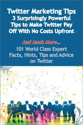 Twitter Marketing Tips - 3 Surprisingly Powerful Tips to Make Twitter Pay Off With No Costs Upfront - And Much More - 101 World Class Expert Facts, Hi