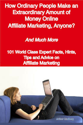 How Ordinary People Make an Extraordinary Amount of Money Online - Affiliate Marketing, Anyone? - And Much More - 101 World Class Expert Facts, Hints,
