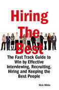 Hiring the Best: The Fast Track Guide to Win by Effective Interviewing, Recruiting, Hiring and Keeping the Best People