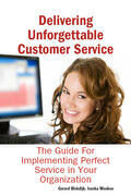 Delivering Unforgettable Customer Service: The Guide For Implementing Perfect Service in Your Organization