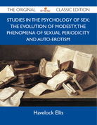 Studies in the Psychology of Sex: The Evolution Of Modesty, The Phenomena Of Sexual Periodicity and Auto-Erotism - The Original Classic Edition