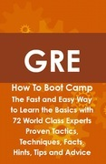 GRE How To Boot Camp: The Fast and Easy Way to Learn the Basics with 72 World Class Experts Proven Tactics, Techniques, Facts, Hints, Tips and Advice