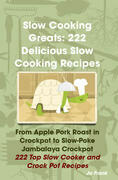 Slow Cooking Greats: 222 Delicious Slow Cooking Recipes: from Apple Pork Roast in Crockpot to Slow-Poke Jambalaya Crockpot - 222 Top Slow Cooker and C