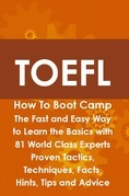TOEFL How To Boot Camp: The Fast and Easy Way to Learn the Basics with 81 World Class Experts Proven Tactics, Techniques, Facts, Hints, Tips and Advic