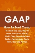 GAAP How To Boot Camp: The Fast and Easy Way to Learn the Basics with 62 World Class Experts Proven Tactics, Techniques, Facts, Hints, Tips and Advice